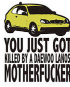 you-just-got-killed-by-a-daewoo-lanos-motherfucker.jpg