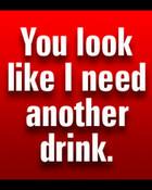 YoulooklikeIneedanotherdrink.jpg