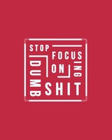 Stop focusing on Dumb sh*t